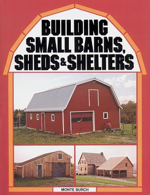 Building Small Barns, Sheds and Shelters By Burch, Monte